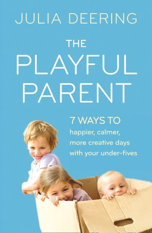 The Playful Parent: 7 ways to happier, calmer, more creative days with your under-fives