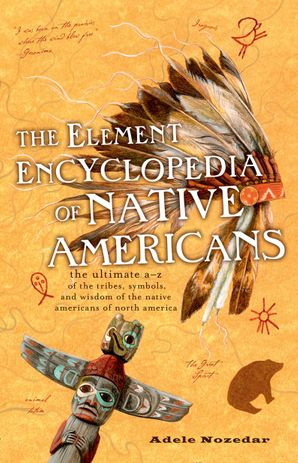 The Element Encyclopedia of Native Americans: An A to Z of Tribes, Culture, and History