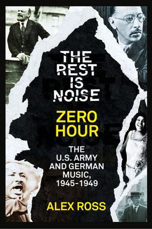 The Rest Is Noise Series: Zero Hour: The U.S. Army and German Music, 1945–1949 eBook  by Alex Ross