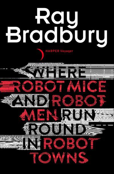 Where Robot Mice And Robot Men Run Round In Robot Towns - Ray Bradbury