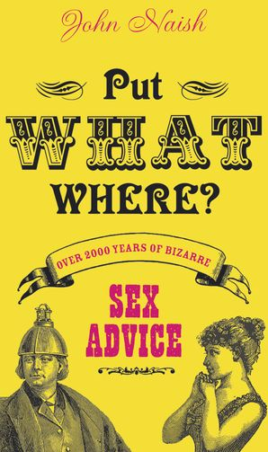 Put What Where?: Over 2,000 Years of Bizarre Sex Advice eBook  by John Naish