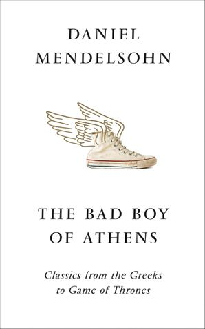 The Bad Boy of Athens: Classics from the Greeks to Game of Thrones Hardcover  by Daniel Mendelsohn