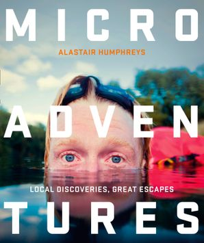Microadventures: Local Discoveries for Great Escapes Paperback  by Alastair Humphreys
