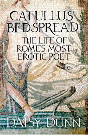 Catullus' Bedspread: The Life of Rome's Most Erotic Poet eBook  by Daisy Dunn