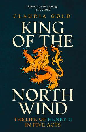 King of the North Wind: The Life of Henry II in Five Acts eBook  by Claudia Gold