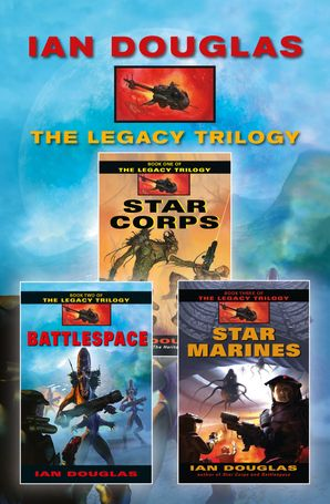 The Complete Legacy Trilogy: Star Corps, Battlespace, Star Marines eBook  by Ian Douglas