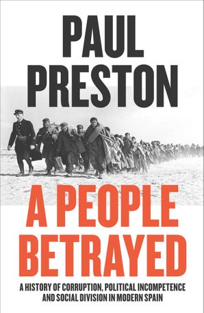 A People Betrayed: A History of Corruption, Political Incompetence and Social Division in Modern Spain 1874-2018 Hardcover  by Paul Preston