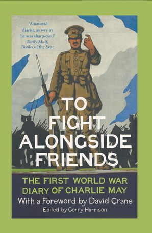 To Fight Alongside Friends: The First World War Diaries of Charlie May eBook  by David Crane