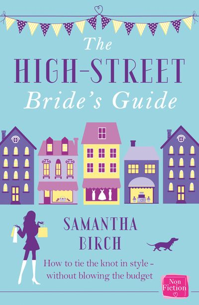 The High-Street Bride's Guide: How to Plan Your Perfect Wedding On A Budget - Samantha Birch
