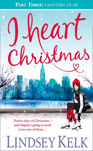 I Heart Christmas (Part Three: Chapters 13–18) (I Heart Series, Book 6) eBook  by Lindsey Kelk