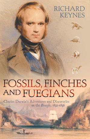 Fossils, Finches and Fuegians: Charles Darwin's Adventures and Discoveries on the Beagle (Text Only) eBook  by Richard Keynes