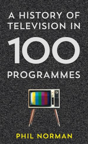 A History of Television in 100 Programmes Hardcover  by Phil Norman