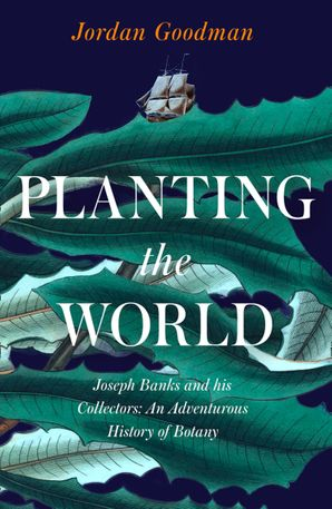 Planting the World: Joseph Banks and his Collectors: An Adventurous History of Botany Hardcover  by Jordan Goodman