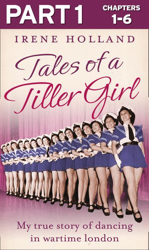 Tales of a Tiller Girl Part 1 of 3 eBook  by Irene Holland