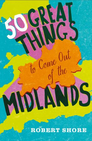 Fifty Great Things to Come Out of the Midlands eBook  by Robert Shore