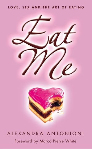 Eat Me: Love, Sex and the Art of Eating eBook  by