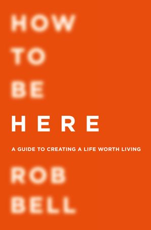 How To Be Here Paperback  by Rob Bell