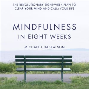 Mindfulness in Eight Weeks: The revolutionary 8 week plan to clear your mind and calm your life  Unabridged edition by No Author