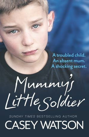 Mummy's Little Soldier: A troubled child. An absent mum. A shocking secret. eBook  by Casey Watson