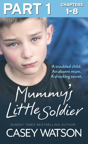 Mummy's Little Soldier: Part 1 of 3: A troubled child. An absent mum. A shocking secret. eBook  by Casey Watson