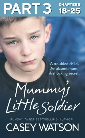 Mummy's Little Soldier: Part 3 of 3: A troubled child. An absent mum. A shocking secret. eBook  by Casey Watson