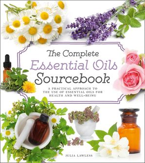 The Complete Essential Oils Sourcebook: A Practical Approach to the Use of Essential Oils for Health and Well-Being Paperback  by Julia Lawless