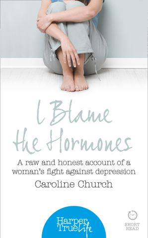 I Blame The Hormones: A raw and honest account of one woman's fight against depression (HarperTrue Life – A Short Read) eBook  by Caroline Church