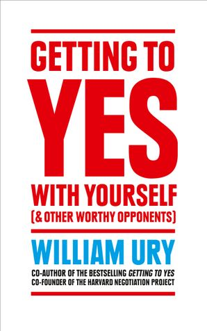 Getting to Yes with Yourself: And Other Worthy Opponents Paperback  by William Ury