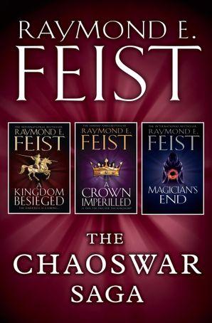 The Chaoswar Saga: A Kingdom Besieged, A Crown Imperilled, Magician's End eBook  by Raymond E. Feist
