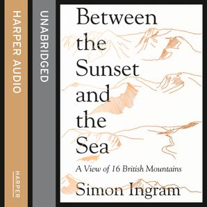 Between the Sunset and the Sea: A View of 16 British Mountains  Unabridged edition by Simon Ingram