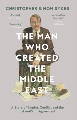 The Man Who Created the Middle East: A Story of Empire, Conflict and the Sykes-Picot Agreement eBook  by Christopher Simon Sykes