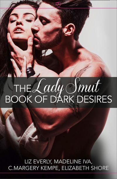 The Lady Smut Book of Dark Desires (An Anthology): HarperImpulse Erotic Romance - Liz Everly, Madeline Iva, C. Margery Kempe and Elizabeth Shore