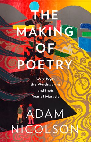 The Making of Poetry: Coleridge, the Wordsworths and Their Year of Marvels Hardcover  by Adam Nicolson