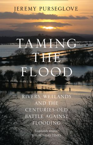 Taming the Flood: Rivers, Wetlands and the Centuries-Old Battle Against Flooding Paperback  by Jeremy Purseglove