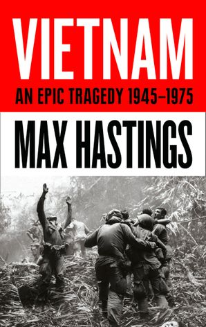 Vietnam: An Epic History of a Divisive War 1945-1975 Hardcover  by Sir Max Hastings
