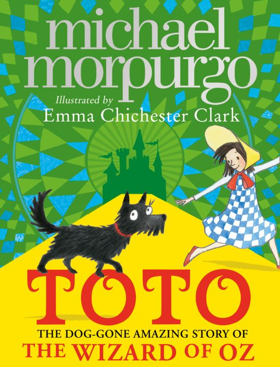 Toto: The Dog-Gone Amazing Story of the Wizard of Oz - Michael Morpurgo, Illustrated by Emma Chichester Clark