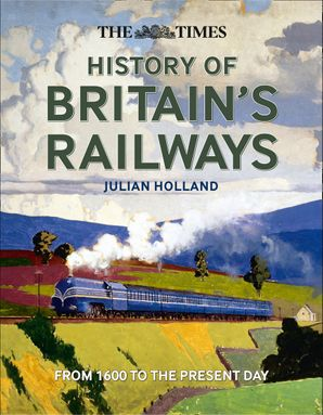 The Times History of Britain's Railways Hardcover  by Julian Holland
