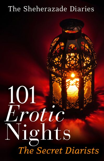 101 Erotic Nights: The Sheherazade Diaries - The Secret Diarists