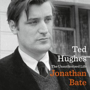 Ted Hughes: The Unauthorised Life  Unabridged edition by Jonathan Bate