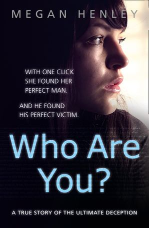 Who Are You?: With one click she found her perfect man. And he found his perfect victim. A true story of the ultimate deception. eBook  by Megan Henley