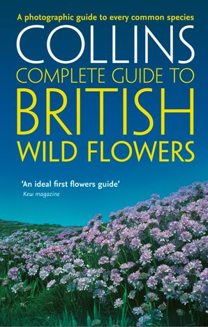 British Wild Flowers: A photographic guide to every common species (Collins Complete Guide) eBook  by Paul Sterry
