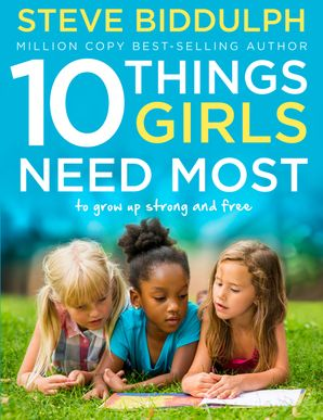 10 Things Girls Need Most: To grow up strong and free eBook  by Steve Biddulph