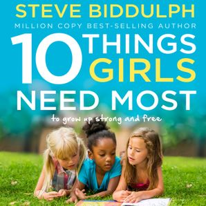 10 Things Girls Need Most: To grow up strong and free  Unabridged edition by Steve Biddulph