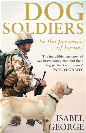 Dog Soldiers: Love, loyalty and sacrifice on the front line eBook  by Isabel George