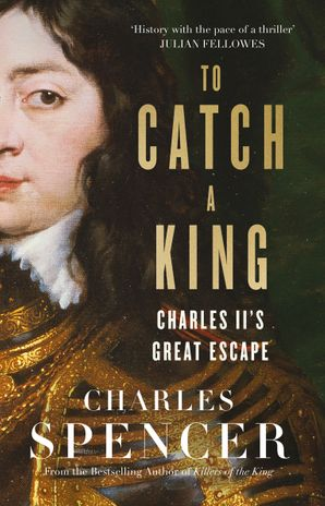 To Catch A King: Charles II's Great Escape Hardcover  by Charles Spencer