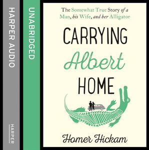 Carrying Albert Home: The Somewhat True Story of a Man, his Wife and her Alligator  Unabridged edition by Homer H. Hickam