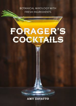 Forager's Cocktails: Botanical Mixology with Fresh Ingredients eBook  by Amy Zavatto