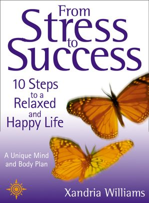 From Stress to Success: 10 Steps to a Relaxed and Happy Life: a unique mind and body plan eBook  by Xandria Williams