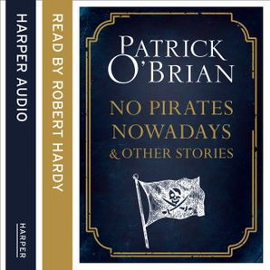 No Pirates Nowadays and Other Stories: Three Nautical Tales  Unabridged edition by Patrick O'Brian