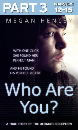 Who Are You?: Part 3 of 3: With one click she found her perfect man. And he found his perfect victim. A true story of the ultimate deception. eBook  by Megan Henley